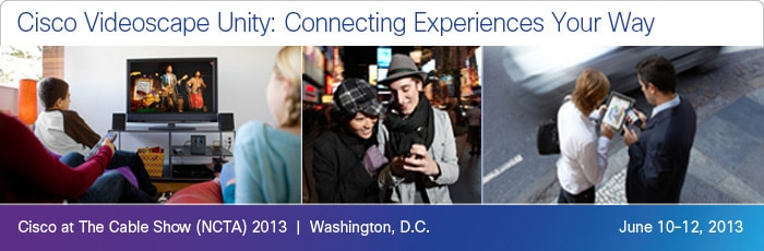 Cisco at The Cable Show 2013, June 10-12, at Walter E. Washington Convention Center, Washington, DC.