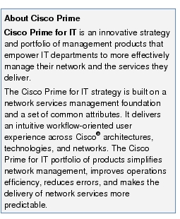 Text Box: About Cisco PrimeCisco Prime for IT is an innovative strategy and portfolio of management products that empower IT departments to more effectively manage their network and the services they deliver.The Cisco Prime for IT strategy is built on a network services management foundation and a set of common attributes. It delivers an intuitive workflow-oriented user experience across Cisco® architectures, technologies, and networks. The Cisco Prime for IT portfolio of products simplifies network management, improves operations efficiency, reduces errors, and makes the delivery of network services more predictable.