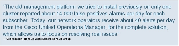"Text Box: ""The old management platform we tried to install previously on only one cluster reported about 14,000 false positives alarms per day for each subscriber. Today, our network operators receive about 40 alerts per day from the Cisco Unified Operations Manager, for the complete solution, which allows us to focus on resolving real issues""- Cedric Morin, Renault Voice Expert, Renault Group"