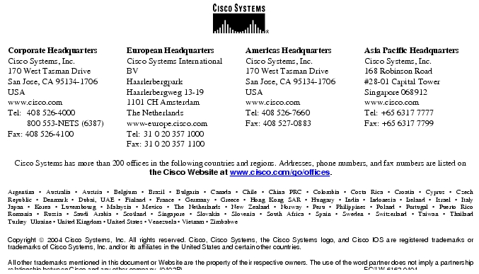 Text Box:  Corporate HeadquartersCisco Systems, Inc.170 West Tasman DriveSan Jose, CA 95134-1706USAwww.cisco.comTel:	 408 526-4000	 800 553-NETS (6387)Fax: 408 526-4100	European HeadquartersCisco Systems International BVHaarlerbergparkHaarlerbergweg 13-191101 CH AmsterdamThe Netherlandswww-europe.cisco.comTel:	31 0 20 357 1000Fax: 31 0 20 357 1100	Americas HeadquartersCisco Systems, Inc.170 West Tasman DriveSan Jose, CA 95134-1706USAwww.cisco.comTel: 408 526-7660Fax: 408 527-0883	Asia Pacific HeadquartersCisco Systems, Inc.168 Robinson Road#28-01 Capital Tower Singapore 068912www.cisco.comTel:	+65 6317 7777Fax: +65 6317 7799Cisco Systems has more than 200 offices in the following countries and regions. Addresses, phone numbers, and fax numbers are listed on the Cisco Website at www.cisco.com/go/offices.Argentina · Australia · Austria · Belgium · Brazil · Bulgaria · Canada · Chile · China PRC · Colombia · Costa Rica · Croatia · Cyprus · CzechRepublic · Denmark · Dubai, UAE · Finland · France · Germany · Greece · Hong Kong SAR · Hungary · India · Indonesia · Ireland · Israel · ItalyJapan · Korea · Luxembourg · Malaysia · Mexico · The Netherlands · New Zealand · Norway · Peru · Philippines · Poland · Portugal · Puerto RicoRomania · Russia · Saudi Arabia · Scotland · Singapore · Slovakia · Slovenia · South Africa · Spain · Sweden · Switzerland · Taiwan · ThailandTurkey  Ukraine · United Kingdom · United States · Venezuela · Vietnam · ZimbabweCopyright  2004 Cisco Systems, Inc. All rights reserved. Cisco, Cisco Systems, the Cisco Systems logo, and Cisco IOS are registered trademarks or trademarks of Cisco Systems, Inc. and/or its affiliates in the United States and certain other countries. All other trademarks mentioned in this document or Website are the property of their respective owners. The use of the word partner does not imply a partnership relationship between Cisco and any other company. (0402R)                                                                                                    EC/LW 6162 0404Printed in the USA