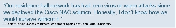 "Text Box: ""Our residence hall network has had zero virus or worm attacks since we deployed the Cisco NAC solution. Honestly, I don't know how we would survive without it.""- LaMarr Parker, Associate Director of Network Systems at John Carroll University"