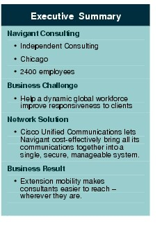 Text Box: Executive SummaryNavigant Consulting·	Independent Consulting·	Chicago·	2400 employees Business Challenge·	Help a dynamic global workforce improve responsiveness to clientsNetwork Solution ·	Cisco Unified Communications lets Navigant cost-effectively bring all its communications together into a single, secure, manageable system.Business Result·	Extension mobility makes consultants easier to reach - wherever they are.
