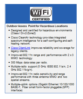 Text Box:Outdoor Access Point for Hazardous Locations●	Designed and certified for hazardous environments (Class I Div2/Zone2)●	Cisco CleanAir technology provides integrated spectrum intelligence for a self configuring and self-healing network.●	Cisco ClientLink improves reliability and coverage for legacy clients.●	Improved 802.11n range and performance with 2 x 3 MIMO technology.●	300 Mbps data rates per radio.●	Multiple-radio support (5 GHz IEEE 802.11a/n, 2.4 GHz 802.11b/g/n).●	Improved 802.11n radio sensitivity and range performance with three antenna MIMO and two spatial streams.●	Multiple-uplink options (Gigabit Ethernet 10/100/1000 BASE-T, Fiber small form-factor pluggable (SFP) interface)