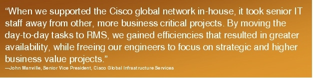 "Text Box: ""When we supported the Cisco global network in-house, it took senior IT staff away from other, more business critical projects. By moving the day-to-day tasks to RMS, we gained efficiencies that resulted in greater availability, while freeing our engineers to focus on strategic and higher business value projects.""-John Manville, Senior Vice President, Cisco Global Infrastructure Services"