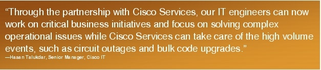 "Text Box: ""Through the partnership with Cisco Services, our IT engineers can now work on critical business initiatives and focus on solving complex operational issues while Cisco Services can take care of the high volume events, such as circuit outages and bulk code upgrades.""-Hasan Talukdar, Senior Manager, Cisco IT"