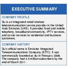 Text Box: EXECUTIVE SUMMARYCOMPANY PROFILEDu is an integrated wired/wireless telecommunication service provider in the United Arab Emirates (UAE). It provides fixed and mobile telephony, broadband connectivity, IPTV services, and carrier services to residential and business customers.COMPANY HISTORYDu's official name is Emirates Integrated Telecommunications Company (EITC). It was commercially branded as du in February 2006. The company had 4.5 million subscribers by the end of March 2011.