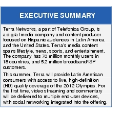 Text Box: EXECUTIVE SUMMARYTerra Networks, a part of Telefonica Group, is a digital media company and content producer focused on Hispanic audiences in Latin America and the United States. Terra's media content spans lifestyle, news, sports, and entertainment. The company has 70 million monthly users in 18 countries, and 5.2 million broadband/ISP customers.This summer, Terra will provide Latin American consumers with access to live, high-definition (HD) quality coverage of the 2012 Olympics. For the first time, video streaming and commentary will be delivered to multiple end-user devices, with social networking integrated into the offering.
