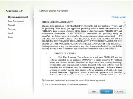 "Machine generated alternative text: XenDesktop 7.11 Licensing Agreement Core Components Firewa I Summary Install Finish Software License Agreement CITRIX LICENSE AGREEMENT Printable version This is a legal agreement (""AGREEN'IENT"") between the end-user customer (""you""), and El the providing Citrix entity (the applicable providing entity is hereinafter referred to as ""CITRIX"") Your location of receipt of the C tr:x product (hereinafter ""PRODUCT"") and maintenance (hereinafter ""MAINTENANCE"") determmee the providing entity as identified at https:,'/wv.w.citrix.com'buy.'llcensing/cltrlx-providing-entitieshtml. BY INSTALLING AND OR USING THE PRODUCT, YOU ARE AGREEING TO BE BOIÆD BY THE TER-MS OF THIS AGREEMENT. IF YOU DO NOT AGREE TO THE TERLMS OF THIS AGREELMEXT: DO NOT INSTALL AND/OR USE THE PRODUCT Noüing contamed in any purchase order or any other document submitted by you shall in any way modify or add to the terms and conditions contained in this AGREEMENT PRODUCT LICENSES. End User Licenses. The software in a software PRODUCT and the software Installed in an appliance PRODUCT IS made available by CITRIX under the license models identified at http: y'ww.v.cltrix.com/buy;licenslngi product.html. Any experimental features delivered with euch software WII! be identified and are liceneed only for Internal testing purposes. ""Software"" meane a Citrix proprietary. and/or open source software program in object code form licensed hereunder ""Appliance"" means a hardware appliance With installed @ I have read, understand, and accept the terms of the license agreement Cancel I do not accept the terms of the license agreement Back Next"