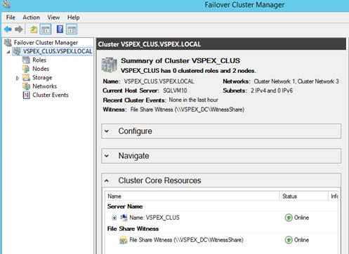 "Description: Machine generated alternative text: Failover Cluster Manager File Action View Help 4 Failover Cluster Manager 'Cluster VSPEX q 4 r4šiûš:Ÿšfti&ÃL Roles (Ç Summary of Cluster VSPEX_CLUS C Nodes VSPEX_CLUS has O dusteœd roles and 2 nodes. > a Storage Name: VSPEX CLUSVSPEXLOCAL Netwodcs: Ouster Network 1. Ouster Network 3 Networks Carerd Host Server SQLVM1O Sthnets: 2lPv4andOlPv6 NJ Cluster Events . Recen auster Events: None in the last hour Witness: File Share Witness (\VSPEX_DC\WitnessShare) Configure NaVigate A Cluster Core Resources Name Status rift Server Name I I  "" Name: VSPE)Ç.CLUS ® Online Rie Share Witness , File Share Witness (\\VSPEX_DC\WitnessShare) ® Online"