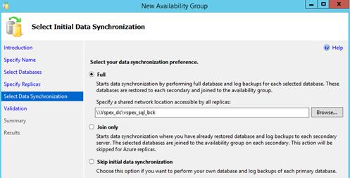 Description: Machine generated alternative text: Li I Select Initial Data Synchronization Introduction New Availability Group t4' Help Specify Name Select Databases Specify Replicas Select Data Synchronization I Validation Summary Results Select your data synchroniza6on preference. () Full Starts data synchronization by performing full database and log backups for each selected database. These databases are restored to each secondary and joined to the availability group. Specify a shared network location accessible by all replicas: I \\Vspex_dc\vspex_sqLbck j Browse... ! Join only Starts data synchronization where you have already restored database and log backups to each secondary server. The selected databases are joined to the availability group on each secondary. This action will be skipped for Azure replicas. ! Skip initial data synchronization Choose this option if you want to perform your own database and log backups of each primary database.
