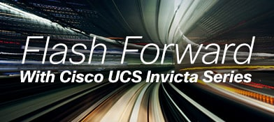 Flash Forward With Cisco UCS Invicta Series