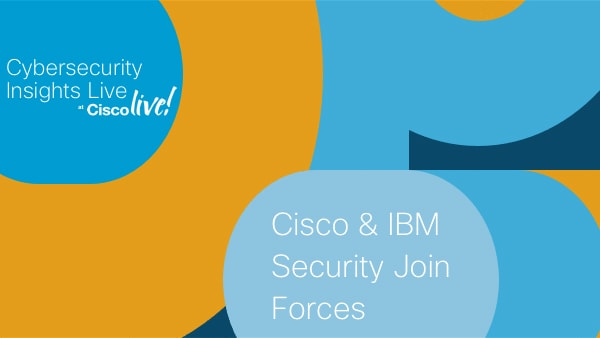 Cisco & IBM Security Join Forces:  What You Need To Know