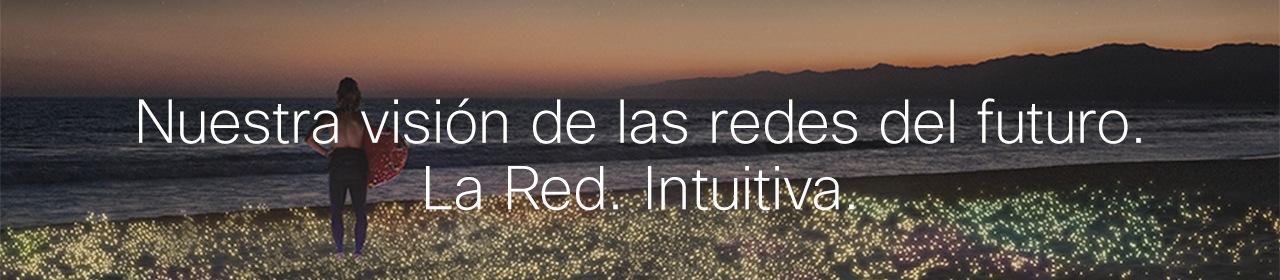 Nuestra visión de las redes del futuro. La Red. Intuitiva.