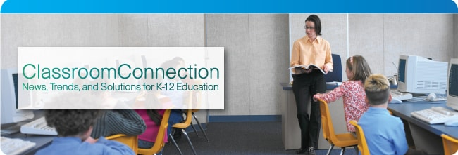 Classroom Connection - News, Trends, and Solutions for K-12 Education